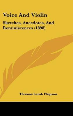 Voice and Violin - Sketches, Anecdotes, and Reminiscences (1898) (Hardcover): Thomas Lamb Phipson