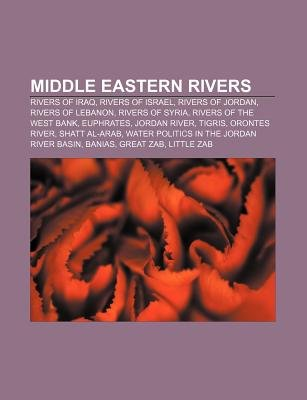 Middle Eastern Rivers - Rivers of Iraq, Rivers of Israel, Rivers of Jordan, Rivers of Lebanon, Rivers of Syria, Rivers of the...