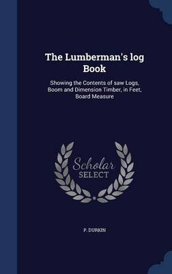 The Lumberman's Log Book - Showing the Contents of Saw Logs, Boom and Dimension Timber, in Feet, Board Measure...