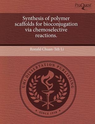 Synthesis of Polymer Scaffolds for Bioconjugation Via Chemoselective Reactions (Paperback): Ronald Chuan Li