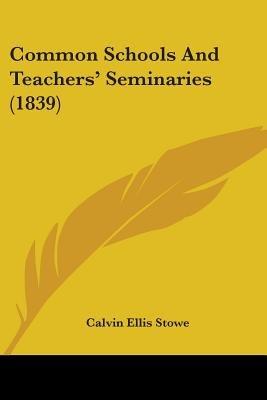 Common Schools and Teachers' Seminaries (1839) (Paperback): Calvin Ellis Stowe
