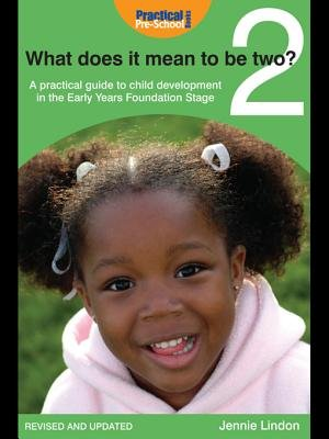 What Does It Mean to Be Two? - A Practical Guide to Child Development in the Early Years Foundation Stage (Electronic book...