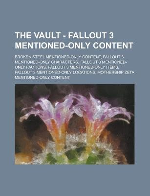 The Vault - Fallout 3 Mentioned-Only Content - Broken Steel Mentioned-Only Content, Fallout 3 Mentioned-Only Characters,...