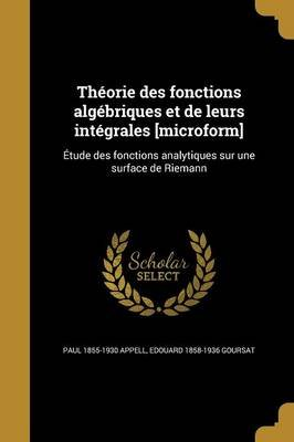 Theorie Des Fonctions Algebriques Et de Leurs Integrales [Microform] - Etude Des Fonctions Analytiques Sur Une Surface de...