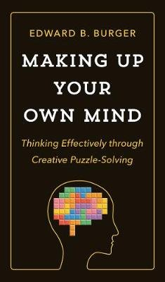 Making Up Your Own Mind - Thinking Effectively through Creative Puzzle-Solving (Hardcover): Edward B. Burger