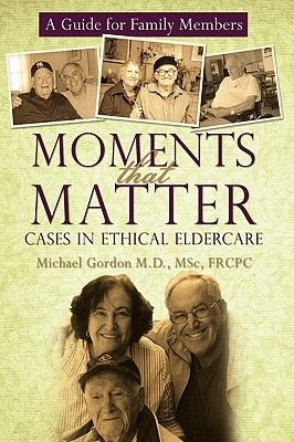 Moments That Matter - Cases in Ethical Eldercare: A Guide for Family Members (Hardcover): Msc Frcpc Michael Gordon M. D.