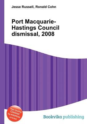 Port Macquarie-Hastings Council Dismissal, 2008 (Paperback): Jesse Russell, Ronald Cohn