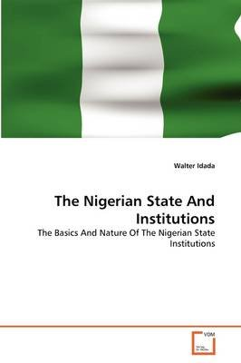 The Nigerian State and Institutions (Paperback): Walter Idada