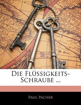 Die Flussigkeits-Schraube ... (English, German, Paperback): Paul Pacher