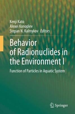 Behavior of Radionuclides in the Environment I - Function of Particles in Aquatic System (Hardcover, 1st ed. 2020): Kenji Kato,...