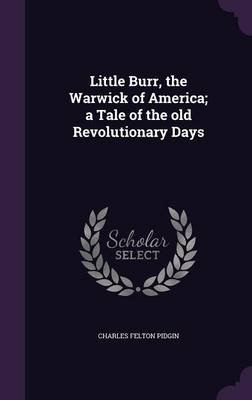 Little Burr, the Warwick of America; A Tale of the Old Revolutionary Days (Hardcover): Charles Felton Pidgin