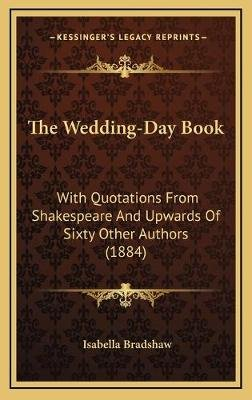 The Wedding-Day Book - With Quotations from Shakespeare and Upwards of Sixty Other Authors (1884) (Hardcover): Isabella Bradshaw
