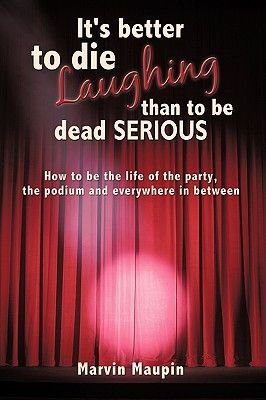 It's Better to Die Laughing Than to be Dead Serious - How to be the Life of the Party, the Podium and Everywhere in...