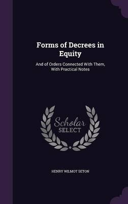 Forms of Decrees in Equity - And of Orders Connected with Them, with Practical Notes (Hardcover): Henry Wilmot Seton