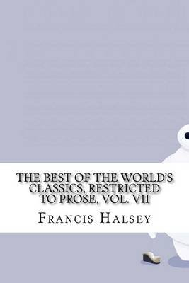 The Best of the World's Classics, Restricted to Prose, Vol. VII (Paperback): Francis W. Halsey