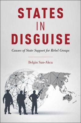 States in Disguise - Causes of State Support for Rebel Groups (Hardcover): Belgin San-Akca