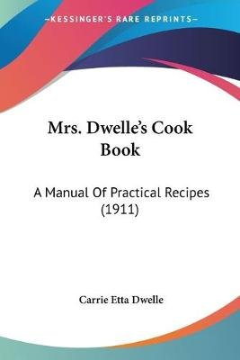 Mrs. Dwelle's Cook Book - A Manual of Practical Recipes (1911) (Paperback): Carrie Etta Dwelle