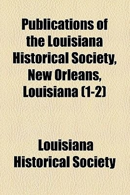 Publications of the Louisiana Historical Society, New Orleans, Louisiana (Volume 1-2) (Paperback): Louisiana Historical Society