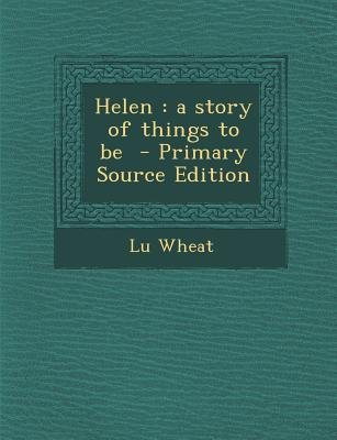 Helen - A Story of Things to Be (Paperback, Primary Source): Lu Wheat