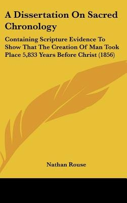 A Dissertation on Sacred Chronology - Containing Scripture Evidence to Show That the Creation of Man Took Place 5,833 Years...