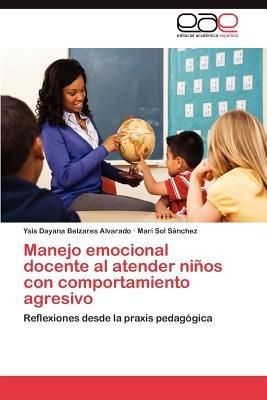 Manejo Emocional Docente Al Atender Ninos Con Comportamiento Agresivo (Spanish, Paperback): Ysis Dayana Belzares Alvarado, Mari...