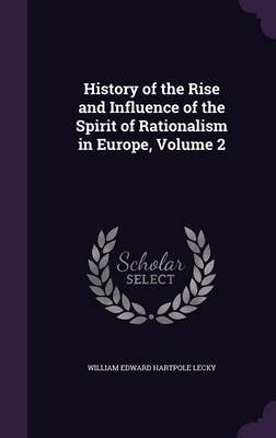History of the Rise and Influence of the Spirit of Rationalism in Europe, Volume 2 (Hardcover): William Edward Hartpole Lecky