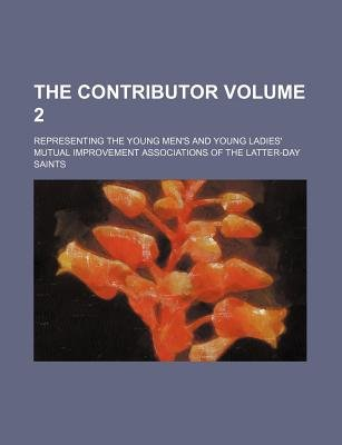 The Contributor Volume 2; Representing the Young Men's and Young Ladies' Mutual Improvement Associations of the...