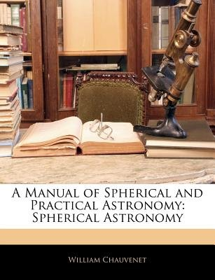 A Manual of Spherical and Practical Astronomy - Spherical Astronomy (Paperback): William Chauvenet