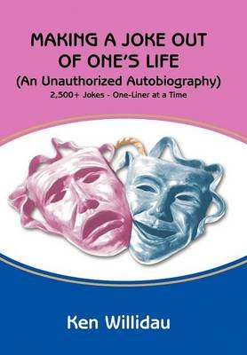 Making a Joke Out of One's Life - (An Unauthorized Autobiography) (Hardcover): Ken Willidau
