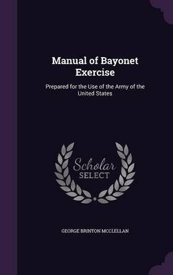 Manual of Bayonet Exercise - Prepared for the Use of the Army of the United States (Hardcover): George Brinton McClellan