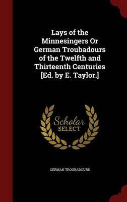 Lays of the Minnesingers or German Troubadours of the Twelfth and Thirteenth Centuries [Ed. by E. Taylor.] (Hardcover): German...