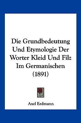 Die Grundbedeutung Und Etymologie Der Worter Kleid Und Filz Im Germanischen (1891) (English, German, Paperback): Axel Erdmann