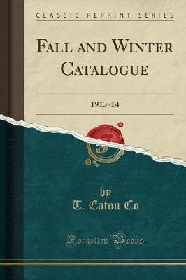 Fall and Winter Catalogue - 1913-14 (Classic Reprint) (Paperback): T. Eaton Co