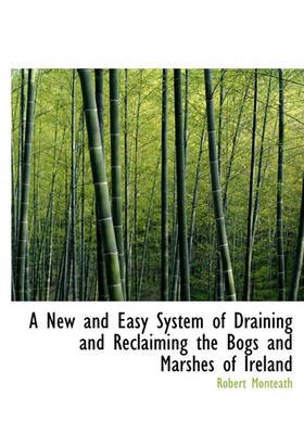 A New and Easy System of Draining and Reclaiming the Bogs and Marshes of Ireland (Hardcover): Robert Monteath