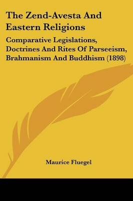 The Zend-Avesta and Eastern Religions - Comparative Legislations, Doctrines and Rites of Parseeism, Brahmanism and Buddhism...