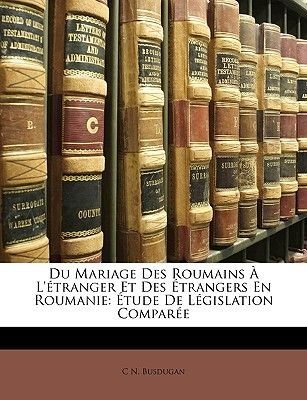 Du Mariage Des Roumains A L'Etranger Et Des Etrangers En Roumanie - Etude de Legislation Comparee (English, French,...