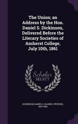 The Union; An Address by the Hon. Daniel S. Dickinson, Delivered Before the Literary Societies of Amherst College, July 10th,...