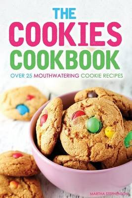 The Cookies Cookbook - Over 25 Mouthwatering Cookie Recipes (Paperback): Martha Stephenson