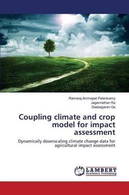 Coupling Climate and Crop Model for Impact Assessment (Paperback): Ammapet Palanisamy Ramaraj, Ra Jagannathan, Ga Deebagaran