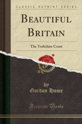 Beautiful Britain - The Yorkshire Coast (Classic Reprint) (Paperback): Gordon Home