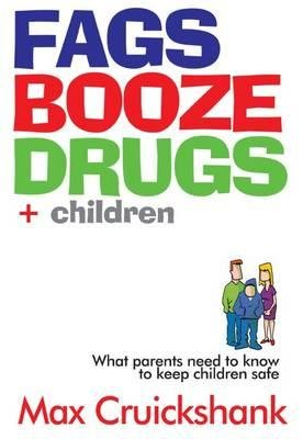 Fags Booze Drugs + Children - What Parents Need to Know to Keep Children Safe (Paperback): Max Cruickshank