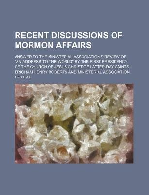Recent Discussions of Mormon Affairs; Answer to the Ministerial Association's Review of an Address to the World by the...
