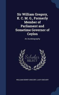 Sir William Gregory, K. C. M. G., Formerly Member of Parliament and Sometime Governor of Ceylon - An Autobiography (Hardcover):...
