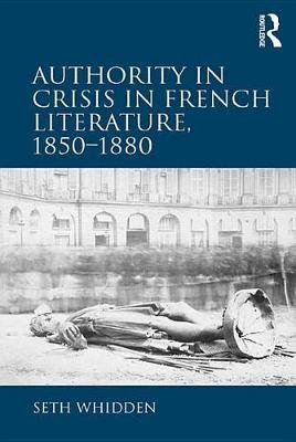 Authority in Crisis in French Literature, 1850-1880 (Electronic book text): Seth Whidden
