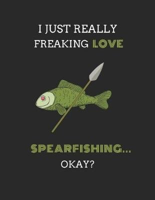 I Just Really Freaking Love Spearfishing ... Okay? - 2 in 1 Lined & Sketch Paper Notebook Journal (Paperback): Noteworthy Days