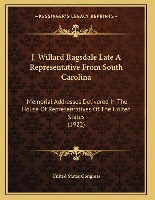 J. Willard Ragsdale Late a Representative from South Carolina - Memorial Addresses Delivered in the House of Representatives of...