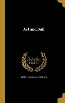 ACT and Bull; (Hardcover): Lewis Allaire 1819-1896 Scott