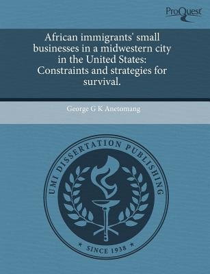 African Immigrants' Small Businesses in a Midwestern City in the United States: Constraints and Strategies for Survival...