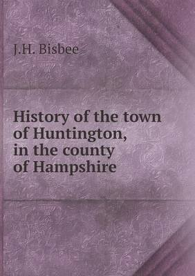 History of the Town of Huntington, in the County of Hampshire (Paperback): J. H. Bisbee