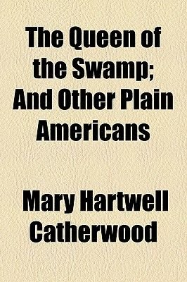 The Queen of the Swamp; And Other Plain Americans (Paperback): Mary Hartwell Catherwood
